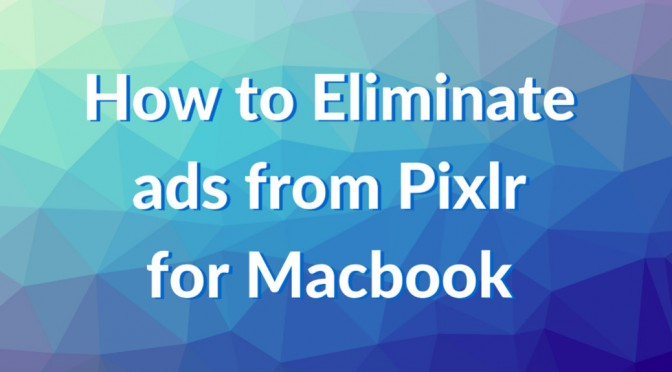 How to eliminate ads from Pixlr for Macbook